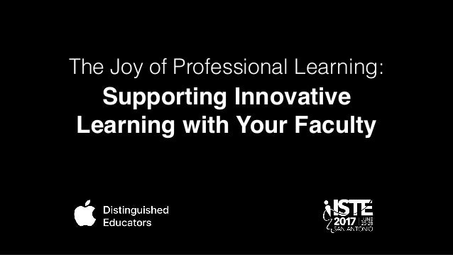 Supporting Innovative Learning with Your Faculty The Joy of Professional Learning: