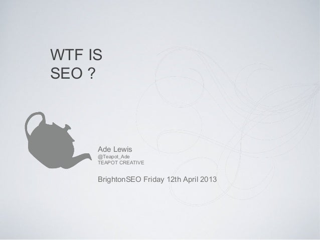 WTF ISSEO ?     Ade Lewis     @Teapot_Ade     TEAPOT CREATIVE     BrightonSEO Friday 12th April 2013