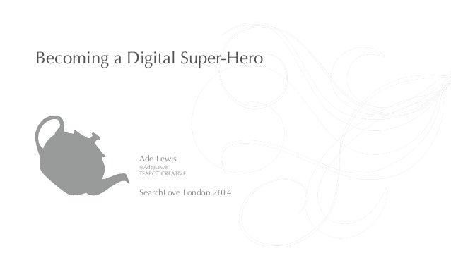 Becoming a Digital Super-Hero  Ade Lewis  @AdeJLewis  TEAPOT CREATIVE  !  SearchLove London 2014