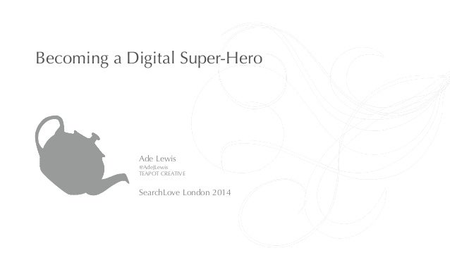 Becoming a Digital Super-Hero  Ade Lewis  @AdeJLewis  TEAPOT CREATIVE  !  SearchLove London 2014