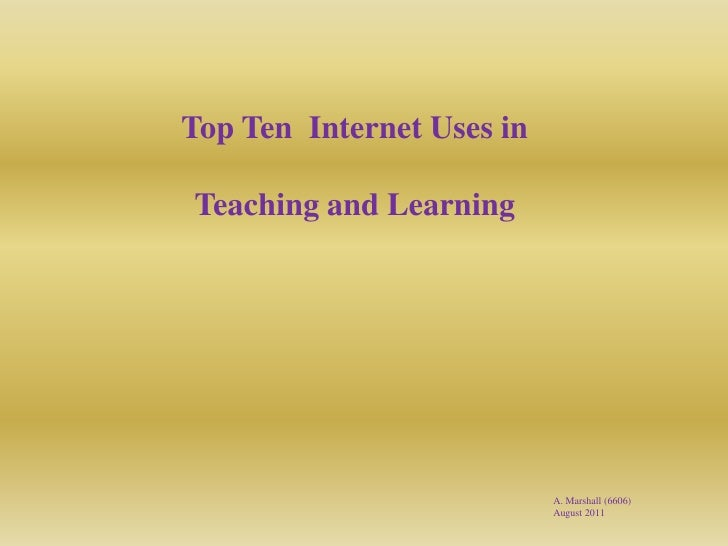 Top Ten  Internet Uses in <br />Teaching and Learning <br />A. Marshall (6606) <br />August 2011 <br />
