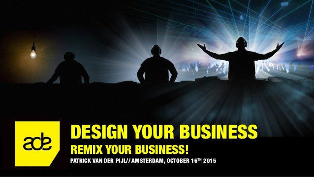 DESIGN YOUR BUSINESS REMIX YOUR BUSINESS! PATRICK VAN DER PIJL// AMSTERDAM, OCTOBER 16TH 2015