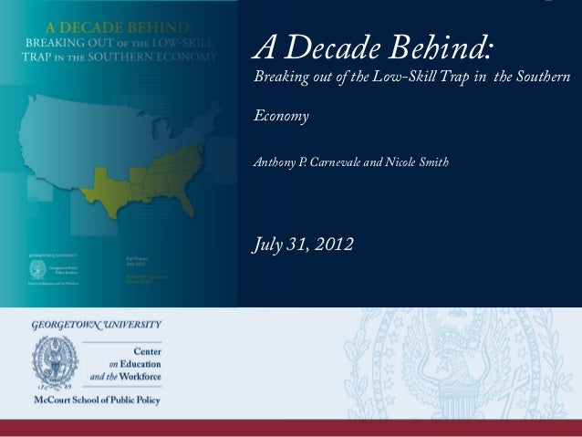 A Decade Behind: Breaking out of the Low-Skill Trap in the Southern Economy Anthony P. Carnevale and Nicole Smith July 31,...