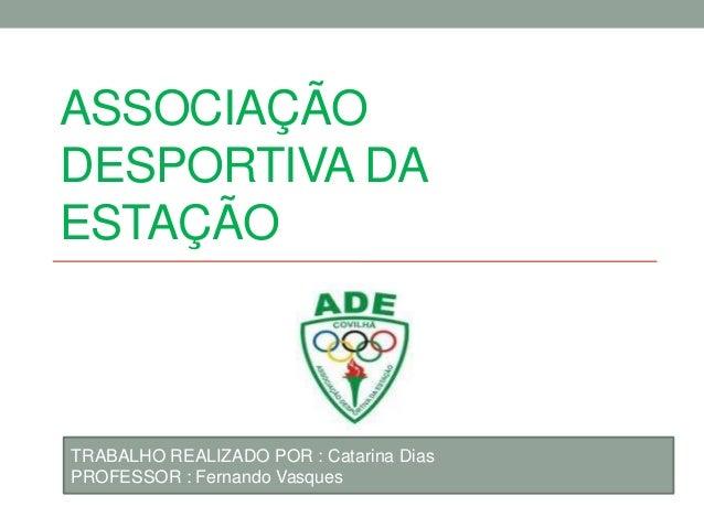 ASSOCIAÇÃODESPORTIVA DAESTAÇÃOTRABALHO REALIZADO POR : Catarina DiasPROFESSOR : Fernando Vasques