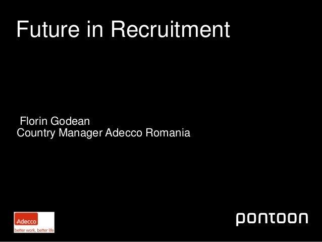 April 2013Future in RecruitmentFlorin GodeanCountry Manager Adecco Romania