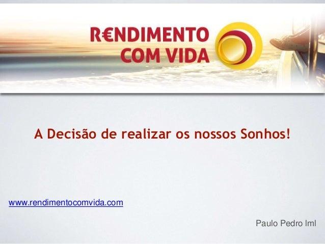 A Decisão de realizar os nossos Sonhos!  www.rendimentocomvida.com  Paulo Pedro lml
