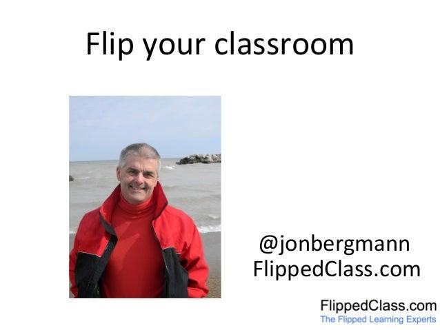 Flip  your  classroom     @jonbergmann   FlippedClass.com