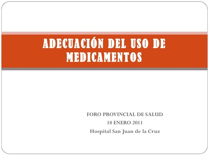 FORO PROVINCIAL DE SALUD 18 ENERO 2011 Hospital San Juan de la Cruz ADECUACIÓN DEL USO DE MEDICAMENTOS