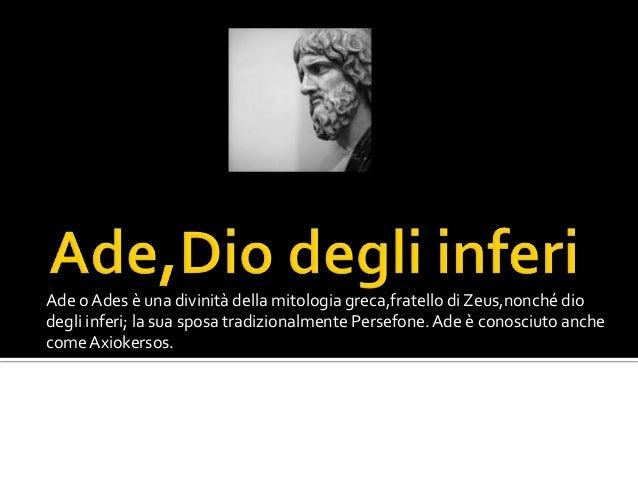 Ade o Ades è una divinità della mitologia greca,fratello di Zeus,nonché dio degli inferi; la sua sposa tradizionalmente Pe...