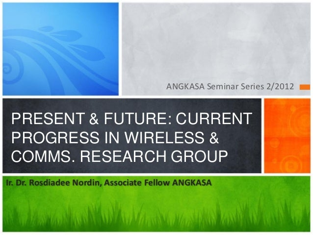 ANGKASA Seminar Series 2/2012 PRESENT & FUTURE: CURRENT PROGRESS IN WIRELESS & COMMS. RESEARCH GROUPIr. Dr. Rosdiadee Nord...