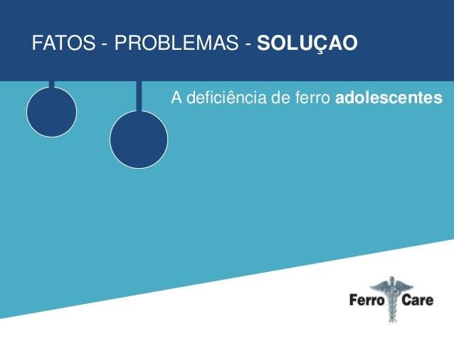 FATOS - PROBLEMAS - SOLUÇAO A deficiência de ferro adolescentes