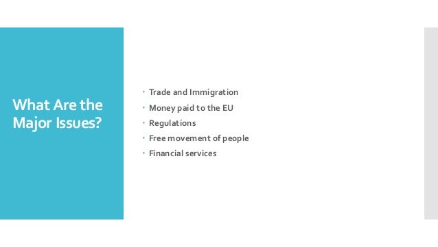 WhatAre the Major Issues? – Trade and Immigration – Money paid to the EU – Regulations – Free movement of people – Financi...