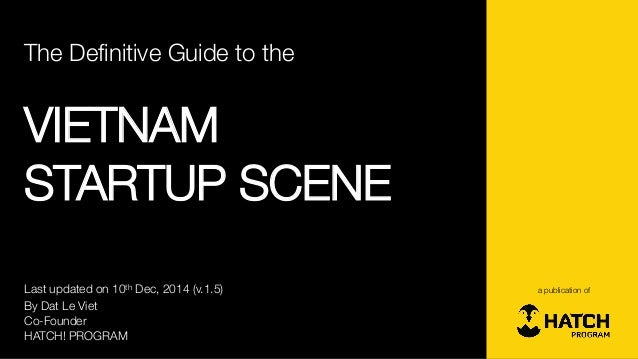 The Definitive Guide to the  VIETNAM  STARTUP SCENE  By DatLe Viet  Co-Founder  HATCH! PROGRAM  a publication of  Last upd...