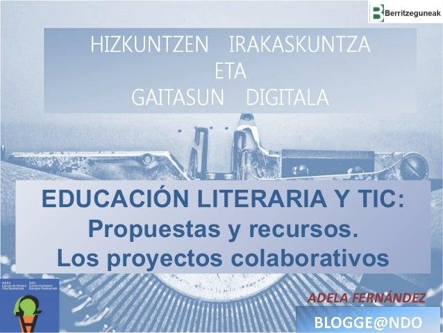 EDUCACIÓN LITERARIA Y TIC: Propuestas y recursos. Los proyectos colaborativos ADELA FERNÁNDEZ