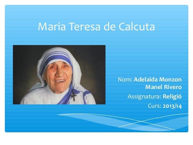 Maria Teresa de Calcuta Nom: Adelaida Monzon Manel Rivero Assignatura: Religió Curs: 2013/14