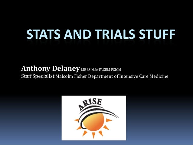 STATS AND TRIALS STUFF Anthony Delaney MBBS MSc FACEM FCICM Staff Specialist Malcolm Fisher Department of Intensive Care M...