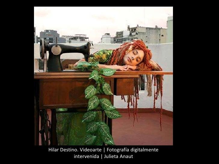 Hilar Destino. Videoarte | Fotografía digitalmente intervenida | Julieta Anaut<br />