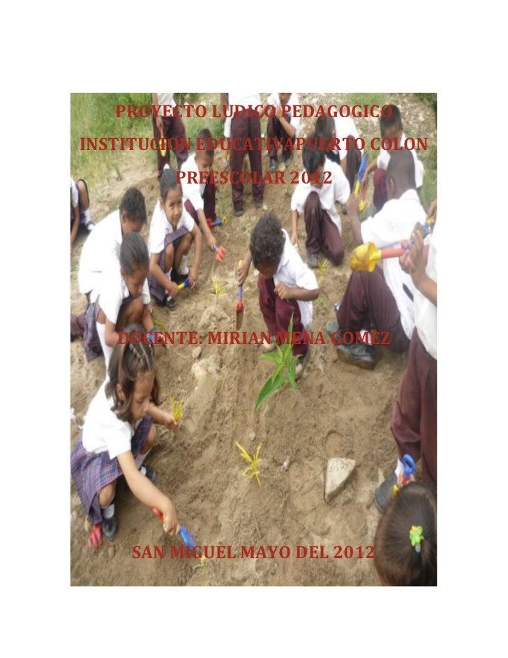 PROYECTO LUDICO PEDAGOGICOINSTITUCION EDUCATIVAPUERTO COLON         PREESCOLAR 2012   DOCENTE: MIRIAN MENA GOMEZ    SAN MI...