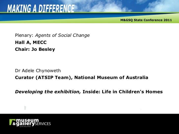 Plenary:  Agents of Social Change Hall A, MECC Chair: Jo Besley Dr Adele Chynoweth Curator (ATSIP Team), National Museum o...