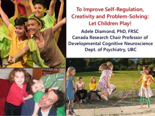 To Improve Self-Regulation, Creativity and Problem-Solving: Let Children Play! Adele Diamond, PhD, FRSC Canada Research Ch...