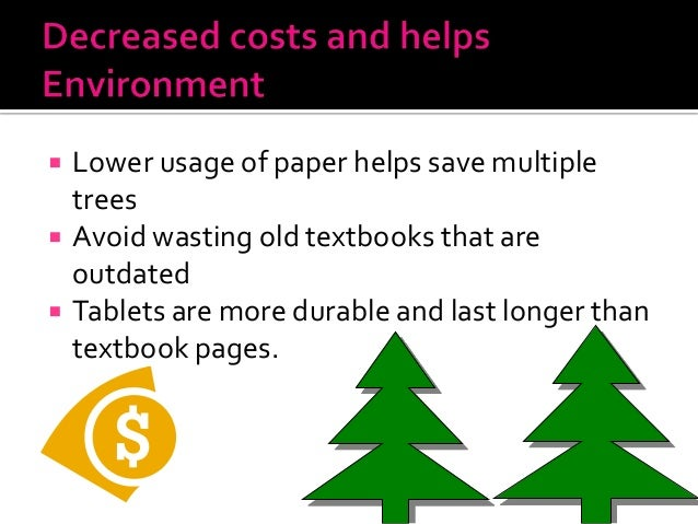  Lower usage of paper helps save multiple trees  Avoid wasting old textbooks that are outdated  Tablets are more durabl...