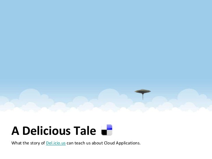 A Delicious Tale<br />What the story of Del.icio.us can teach us about Cloud Applications. <br />