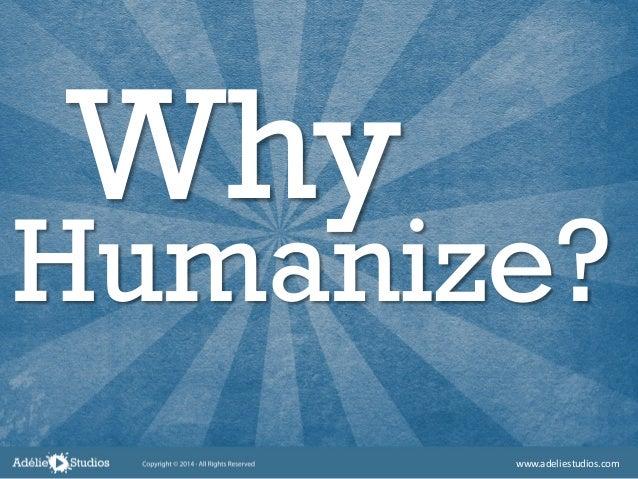 Why Humanize? www.adeliestudios.com