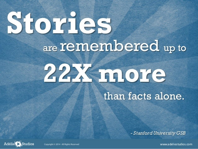 Stories are remembered up to 22X more than facts alone. - Stanford University GSB www.adeliestudios.com