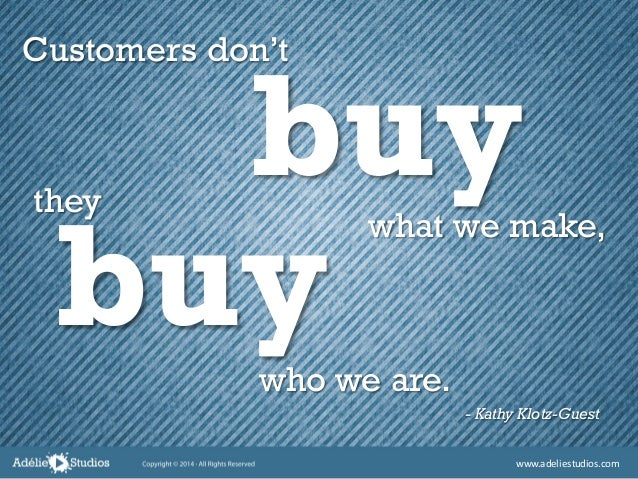 - Kathy Klotz-Guest Customers don't buywhat we make, they who we are. buy www.adeliestudios.com