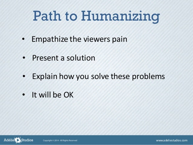 • Empathize the viewers pain • Present a solution • Explain how you solve these problems • It will be OK Path to Humanizin...