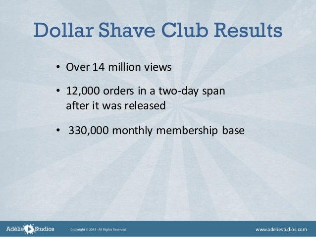 Dollar Shave Club Results • Over 14 million views • 12,000 orders in a two-day span after it was released • 330,000 monthl...