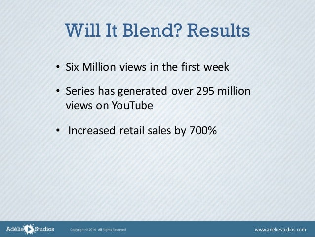 • Six Million views in the first week Will It Blend? Results • Series has generated over 295 million views on YouTube • In...