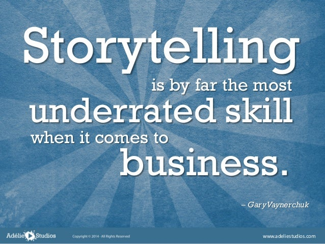 Storytelling is by far the most underrated skill when it comes to – GaryVaynerchuk business. www.adeliestudios.com