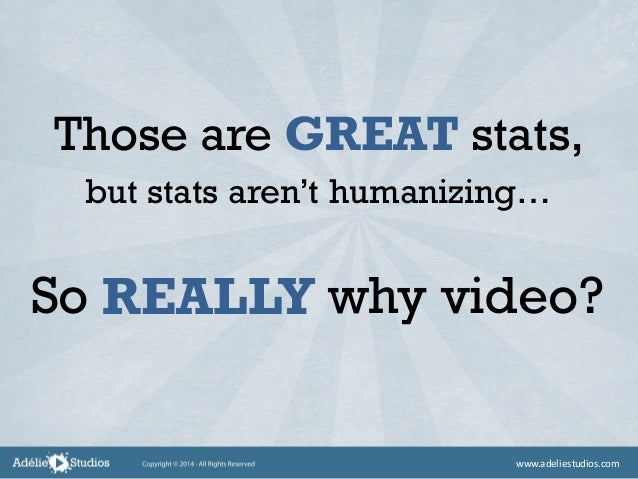 Those are GREAT stats, So why video? but stats aren't humanizing… REALLY www.adeliestudios.com