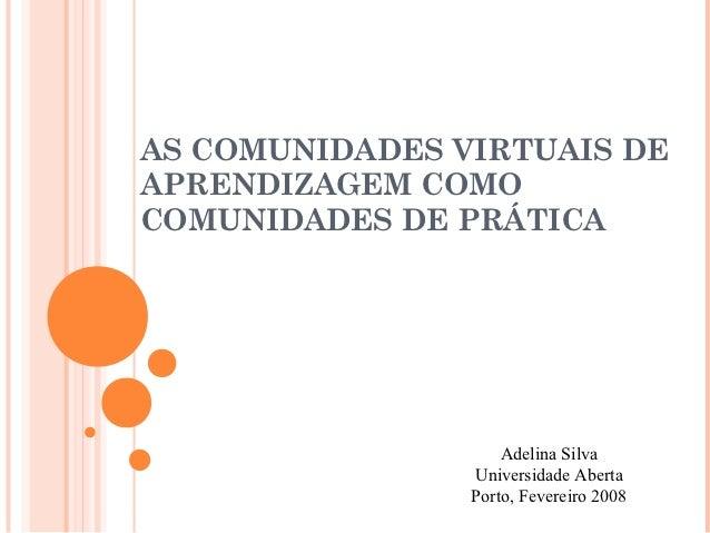 AS COMUNIDADES VIRTUAIS DEAPRENDIZAGEM COMOCOMUNIDADES DE PRÁTICA                    Adelina Silva                Universi...