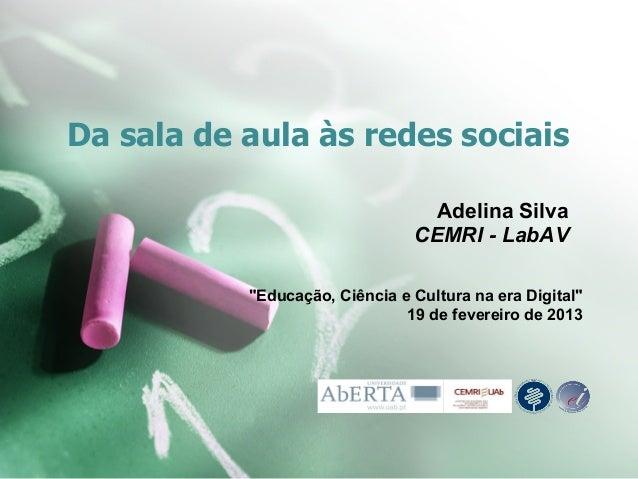 """Da sala de aula às redes sociais Adelina Silva CEMRI - LabAV """"Educação, Ciência e Cultura na era Digital"""" 19 de fevereiro ..."""