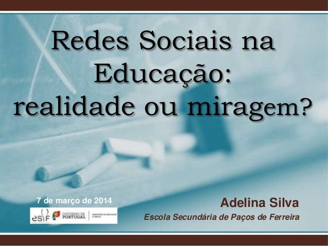 Redes Sociais na Educação: realidade ou miragem?  7 de março de 2014  Adelina Silva Escola Secundária de Paços de Ferreira
