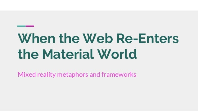 When the Web Re-Enters the Material World Mixed reality metaphors and frameworks