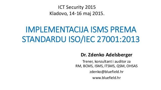 IMPLEMENTACIJA ISMS PREMA STANDARDU ISO/IEC 27001:2013 Dr. Zdenko Adelsberger Trener, konzultant i auditor za RM, BCMS, IS...