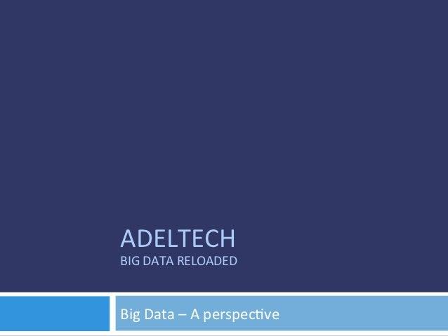 ADELTECH BIG DATA RELOADED  Big Data – A perspec8ve