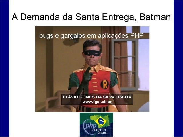 A Demanda da Santa Entrega, Batman FLÁVIO GOMES DA SILVA LISBOA www.fgsl.eti.br bugs e gargalos em aplicações PHP