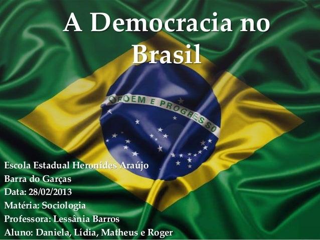 A Democracia no                 BrasilEscola Estadual Heronides AraújoBarra do GarçasData: 28/02/2013Matéria: SociologiaPr...