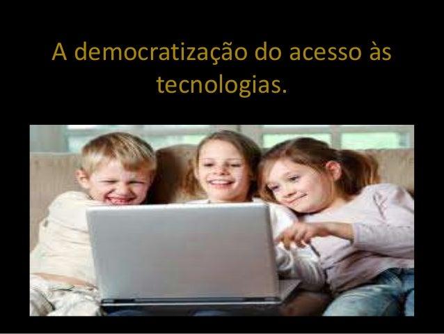 A democratização do acesso às tecnologias.