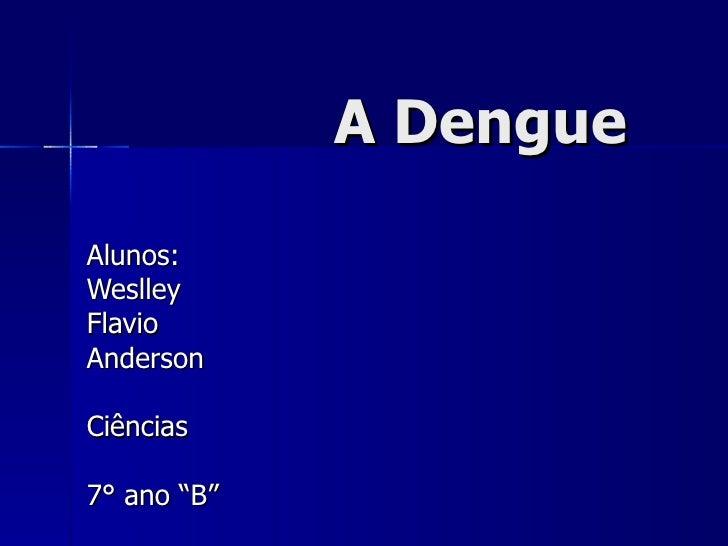 """A Dengue Alunos: Weslley Flavio  Anderson  Ciências 7° ano """"B"""""""