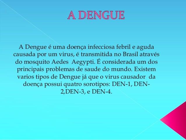 A Dengue é uma doença infecciosa febril e aguda causada por um virus, é transmitida no Brasil através do mosquito Aedes Ae...
