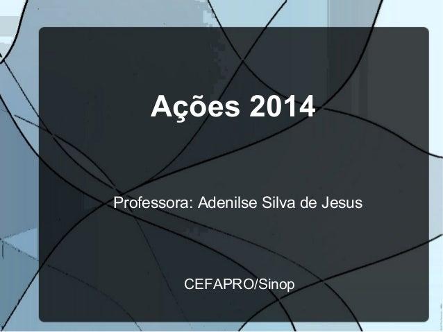 Ações 2014 Professora: Adenilse Silva de Jesus CEFAPRO/Sinop