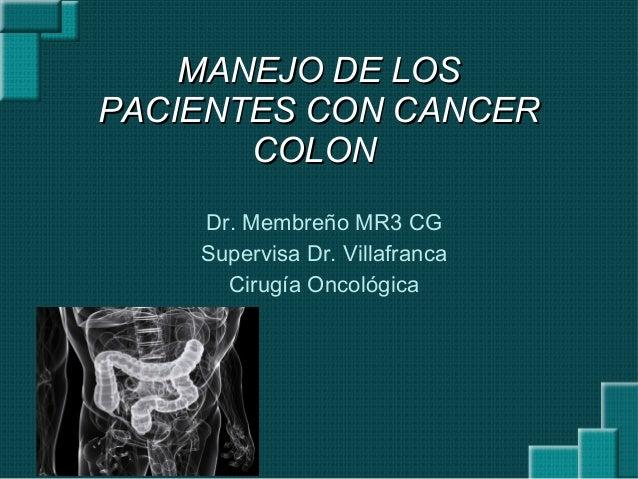 MANEJO DE LOSMANEJO DE LOSPACIENTES CON CANCERPACIENTES CON CANCERCOLONCOLONDr. Membreño MR3 CGSupervisa Dr. VillafrancaCi...