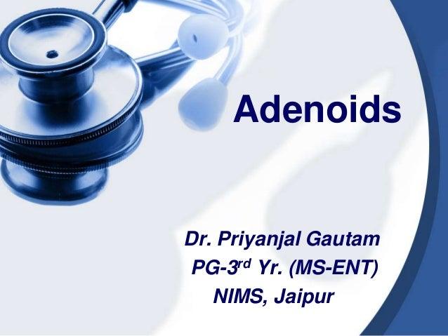 Adenoids Dr. Priyanjal Gautam PG-3rd Yr. (MS-ENT) NIMS, Jaipur