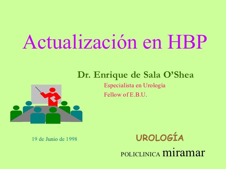 Actualización en HBP Dr. Enrique de Sala O'Shea Especialista en Urología Fellow of E.B.U . UROLOGÍA 19 de  Junio  de 1998 ...