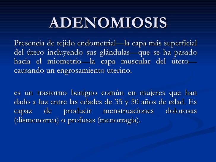 ADENOMIOSIS Presencia de tejido endometrial—la capa más superficial del útero incluyendo sus glándulas—que se ha pasado ha...
